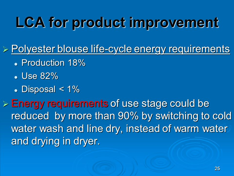 25 LCA for product improvement  Polyester blouse life-cycle energy requirements Production 18% Production 18% Use 82% Use 82% Disposal < 1% Disposal < 1%  Energy requirements of use stage could be reduced by more than 90% by switching to cold water wash and line dry, instead of warm water and drying in dryer.