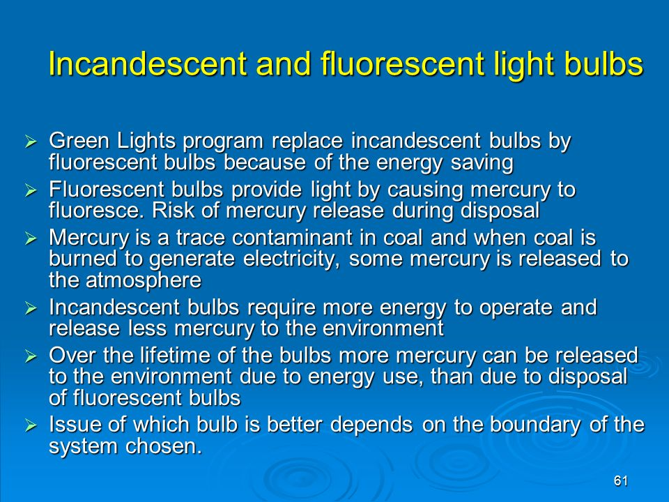 61 Incandescent and fluorescent light bulbs  Green Lights program replace incandescent bulbs by fluorescent bulbs because of the energy saving  Fluorescent bulbs provide light by causing mercury to fluoresce.