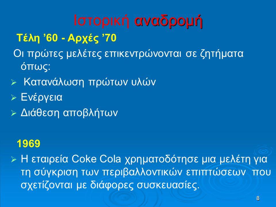 8 αναδρομή Ιστορική αναδρομή Τέλη '60 - Αρχές '70 Οι πρώτες μελέτες επικεντρώνονται σε ζητήματα όπως:   Κατανάλωση πρώτων υλών   Ενέργεια   Διάθεση αποβλήτων 1969   Η εταιρεία Coke Cola χρηματοδότησε μια μελέτη για τη σύγκριση των περιβαλλοντικών επιπτώσεων που σχετίζονται με διάφορες συσκευασίες.
