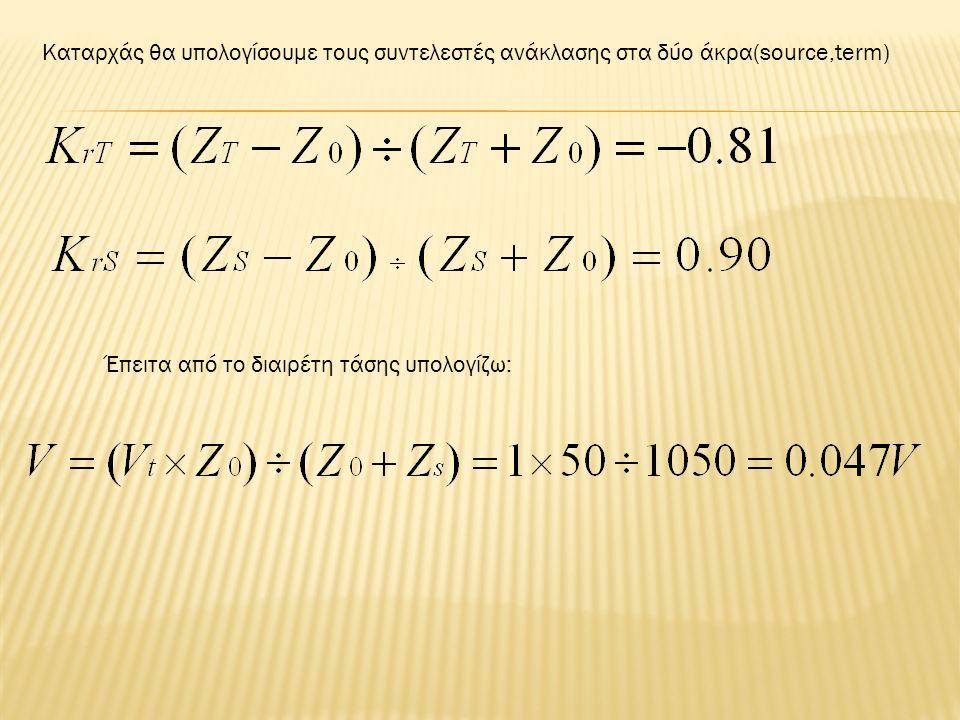 Καταρχάς θα υπολογίσουμε τους συντελεστές ανάκλασης στα δύο άκρα(source,term) Έπειτα από το διαιρέτη τάσης υπολογίζω: