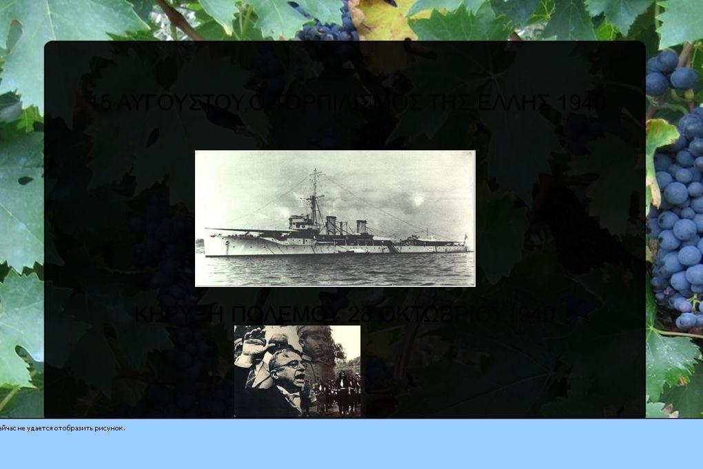 15 ΑΥΓΟΥΣΤΟΥ,Ο ΤΟΡΠΙΛΙΣΜΟΣ ΤΗΣ ΕΛΛΗΣ 1940 ΚΗΡΥΞΗ ΠΟΛΕΜΟΥ 28 ΟΚΤΩΒΡΙΟΥ1940
