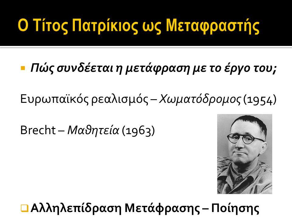  Πώς συνδέεται η μετάφραση με το έργο του; Ευρωπαϊκός ρεαλισμός – Χωματόδρομος (1954) Brecht – Μαθητεία (1963)  Αλληλεπίδραση Μετάφρασης – Ποίησης Ερώτημα πρώτο: Ποιος είναι ο μεταφραστής Τίτος Πατρίκιος;