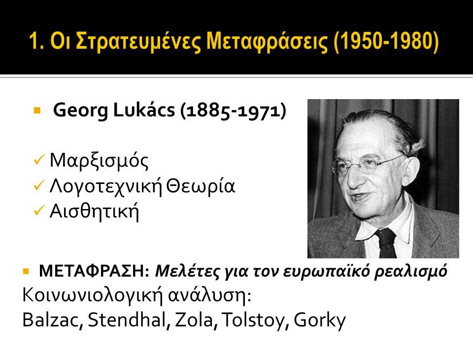  Georg Lukács (1885-1971) Μαρξισμός Λογοτεχνική Θεωρία Αισθητική  ΜΕΤΑΦΡΑΣΗ: Μελέτες για τον ευρωπαϊκό ρεαλισμό Κοινωνιολογική ανάλυση: Balzac, Stendhal, Zola, Tolstoy, Gorky