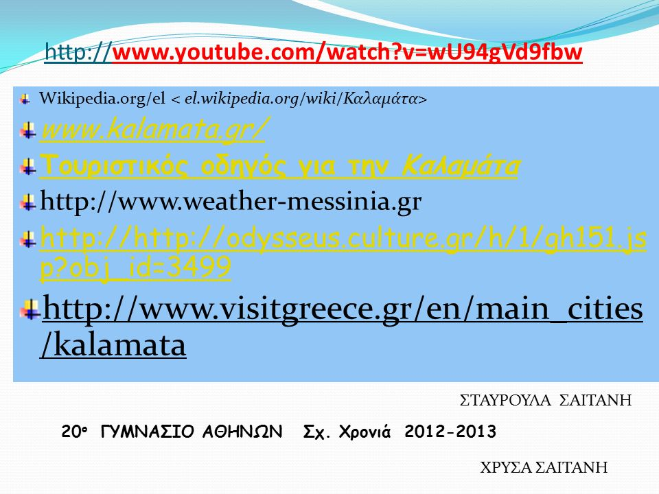 http://www.youtube.com/watch?v=wU94gVd9fbw Wikipedia.org/el www.kalamata.gr/ ‎ Τουριστικός οδηγός για την Καλαμάτα http://www.weather-messinia.gr http://http://odysseus.culture.gr/h/1/gh151.js p?obj_id=3499 http://www.visitgreece.gr/en/main_cities /kalamata 20 ο ΓΥΜΝΑΣΙΟ ΑΘΗΝΩΝ Σχ.