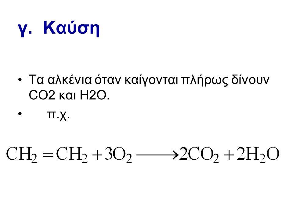 γ. Καύση Τα αλκένια όταν καίγονται πλήρως δίνουν CO2 και Η2Ο. π.χ.
