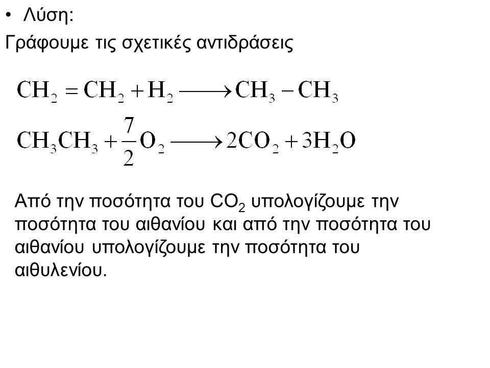 Λύση: Γράφουμε τις σχετικές αντιδράσεις Από την ποσότητα του CO 2 υπολογίζουμε την ποσότητα του αιθανίου και από την ποσότητα του αιθανίου υπολογίζουμε την ποσότητα του αιθυλενίου.
