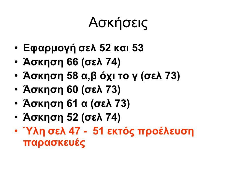 Ασκήσεις Εφαρμογή σελ 52 και 53 Άσκηση 66 (σελ 74) Άσκηση 58 α,β όχι το γ (σελ 73) Άσκηση 60 (σελ 73) Άσκηση 61 α (σελ 73) Άσκηση 52 (σελ 74) Ύλη σελ 47 - 51 εκτός προέλευση παρασκευές