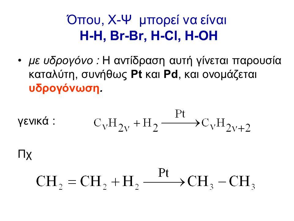 Όπου, X-Ψ μπορεί να είναι Η-H, Br-Br, H-Cl, H-OH με υδρογόνο : Η αντίδραση αυτή γίνεται παρουσία καταλύτη, συνήθως Pt και Pd, και ονομάζεται υδρογόνωση.
