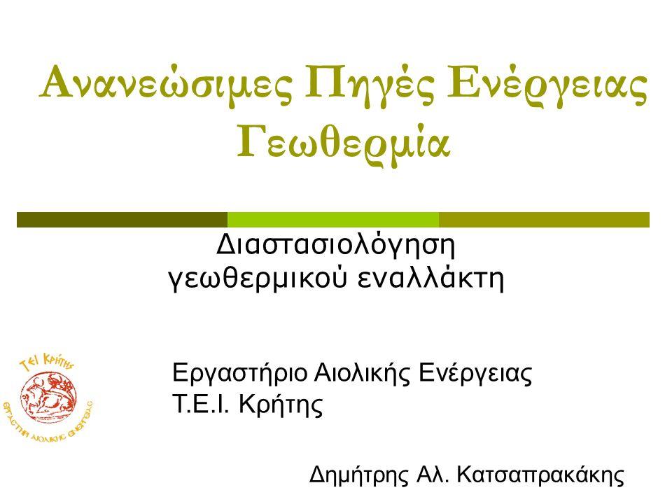 Ανανεώσιμες Πηγές Ενέργειας Γεωθερμία Διαστασιολόγηση γεωθερμικού εναλλάκτη Εργαστήριο Αιολικής Ενέργειας Τ.Ε.Ι. Κρήτης Δημήτρης Αλ. Κατσαπρακάκης