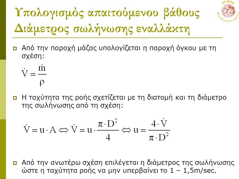 Υπολογισμός απαιτούμενου βάθους Διάμετρος σωλήνωσης εναλλάκτη  Από την παροχή μάζας υπολογίζεται η παροχή όγκου με τη σχέση:  Η ταχύτητα της ροής σχετίζεται με τη διατομή και τη διάμετρο της σωλήνωσης από τη σχέση:  Από την ανωτέρω σχέση επιλέγεται η διάμετρος της σωλήνωσης ώστε η ταχύτητα ροής να μην υπερβαίνει το 1 – 1,5m/sec.