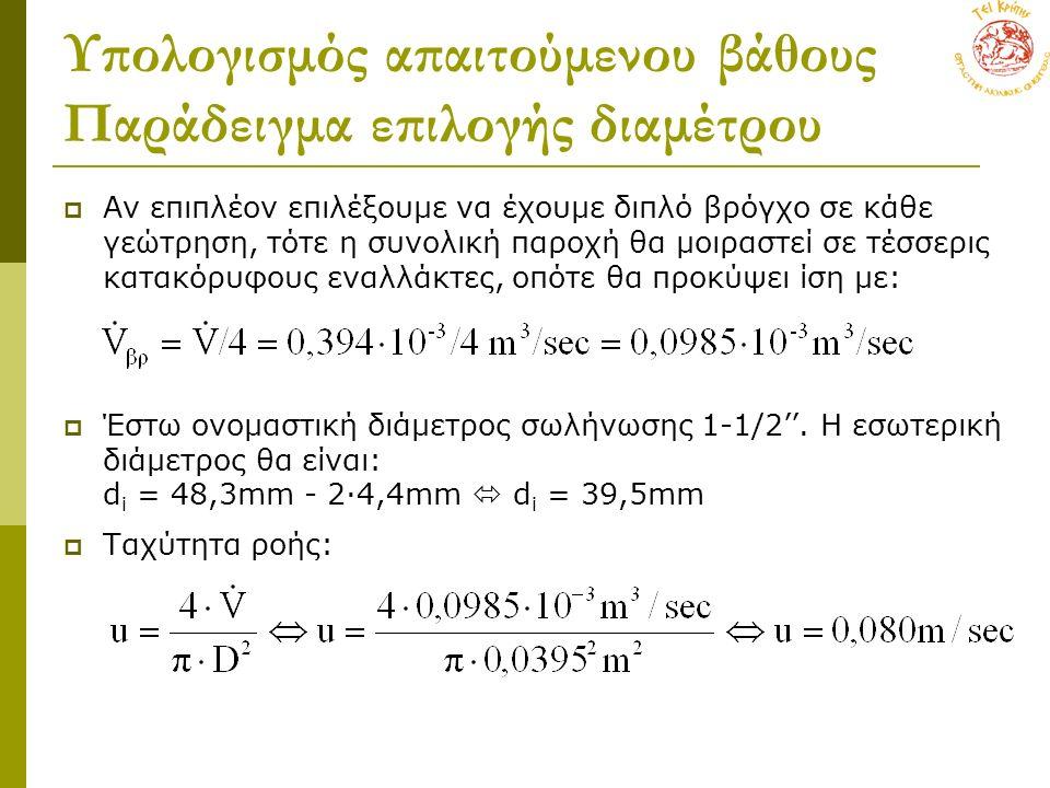 Υπολογισμός απαιτούμενου βάθους Παράδειγμα επιλογής διαμέτρου  Αν επιπλέον επιλέξουμε να έχουμε διπλό βρόγχο σε κάθε γεώτρηση, τότε η συνολική παροχή