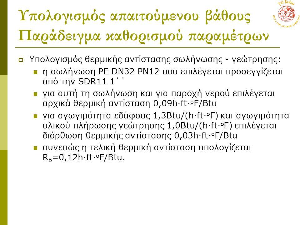 Υπολογισμός απαιτούμενου βάθους Παράδειγμα καθορισμού παραμέτρων  Υπολογισμός θερμικής αντίστασης σωλήνωσης - γεώτρησης: η σωλήνωση PE DN32 PN12 που επιλέγεται προσεγγίζεται από την SDR11 1΄΄ για αυτή τη σωλήνωση και για παροχή νερού επιλέγεται αρχικά θερμική αντίσταση 0,09h∙ft∙ o F/Βtu για αγωγιμότητα εδάφους 1,3Βtu/(h∙ft∙ o F) και αγωγιμότητα υλικού πλήρωσης γεώτρησης 1,0Βtu/(h∙ft∙ o F) επιλέγεται διόρθωση θερμικής αντίστασης 0,03h∙ft∙ o F/Βtu συνεπώς η τελική θερμική αντίσταση υπολογίζεται R b =0,12h∙ft∙ o F/Βtu.