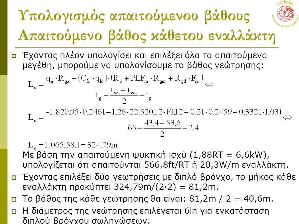 Υπολογισμός απαιτούμενου βάθους Απαιτούμενο βάθος κάθετου εναλλάκτη  Έχοντας πλέον υπολογίσει και επιλέξει όλα τα απαιτούμενα μεγέθη, μπορούμε να υπολογίσουμε το βάθος γεώτρησης: Με βάση την απαιτούμενη ψυκτική ισχύ (1,88RT = 6,6kW), υπολογίζεται ότι απαιτούνται 566,8ft/RT ή 20,3W/m εναλλάκτη.