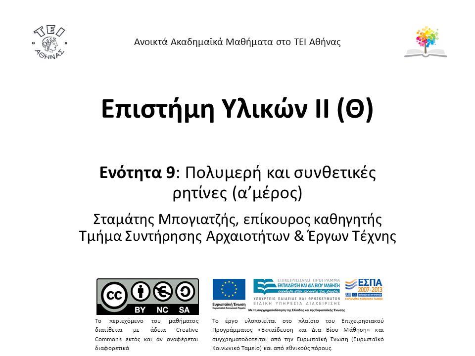 Επιστήμη Υλικών ΙΙ (Θ) Ενότητα 9: Πολυμερή και συνθετικές ρητίνες (α'μέρος) Σταμάτης Μπογιατζής, επίκουρος καθηγητής Τμήμα Συντήρησης Αρχαιοτήτων & Έργων Τέχνης Ανοικτά Ακαδημαϊκά Μαθήματα στο ΤΕΙ Αθήνας Το περιεχόμενο του μαθήματος διατίθεται με άδεια Creative Commons εκτός και αν αναφέρεται διαφορετικά Το έργο υλοποιείται στο πλαίσιο του Επιχειρησιακού Προγράμματος «Εκπαίδευση και Δια Βίου Μάθηση» και συγχρηματοδοτείται από την Ευρωπαϊκή Ένωση (Ευρωπαϊκό Κοινωνικό Ταμείο) και από εθνικούς πόρους.