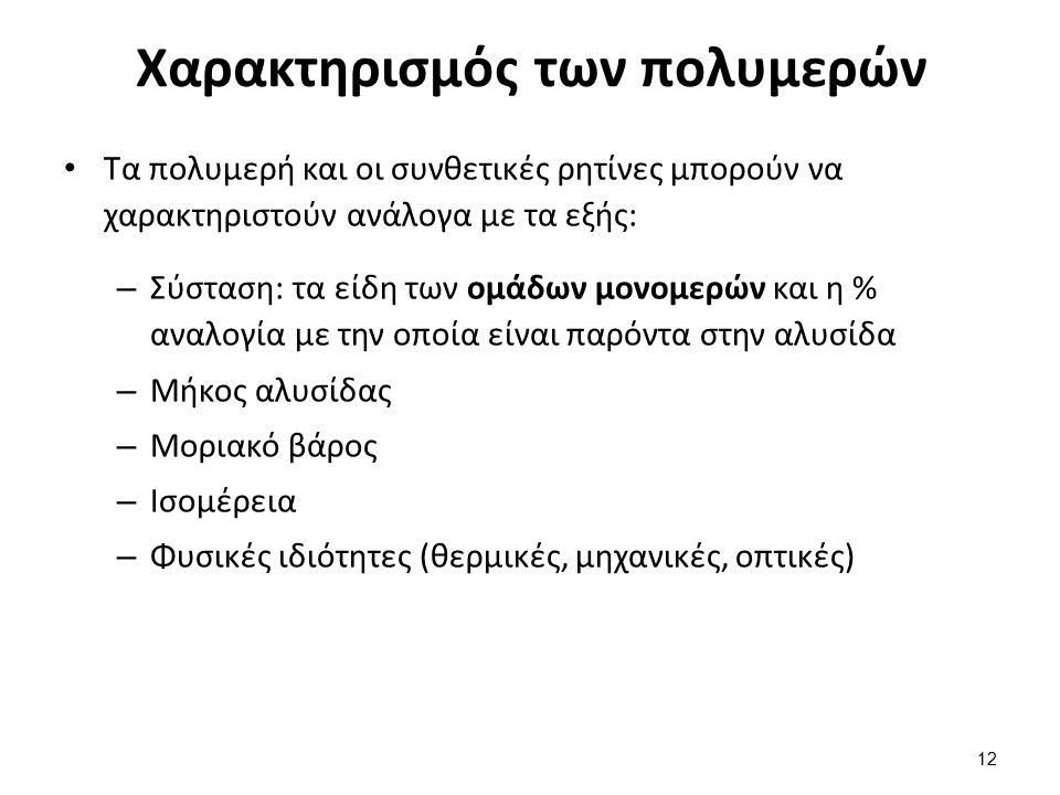 Χαρακτηρισμός των πολυμερών Τα πολυμερή και οι συνθετικές ρητίνες μπορούν να χαρακτηριστούν ανάλογα με τα εξής: – Σύσταση: τα είδη των ομάδων μονομερών και η % αναλογία με την οποία είναι παρόντα στην αλυσίδα – Μήκος αλυσίδας – Μοριακό βάρος – Ισομέρεια – Φυσικές ιδιότητες (θερμικές, μηχανικές, οπτικές) 12
