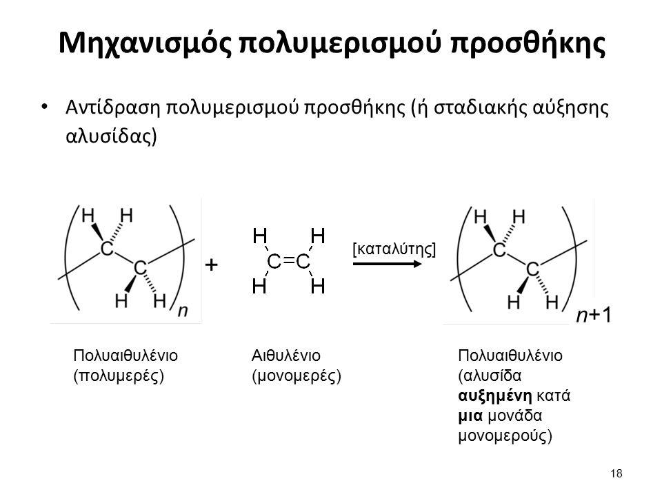 Μηχανισμός πολυμερισμού προσθήκης Αντίδραση πολυμερισμού προσθήκης (ή σταδιακής αύξησης αλυσίδας) 18 Αιθυλένιο (μονομερές) Πολυαιθυλένιο (πολυμερές) n+1 + Πολυαιθυλένιο (αλυσίδα αυξημένη κατά μια μονάδα μονομερούς) [καταλύτης]