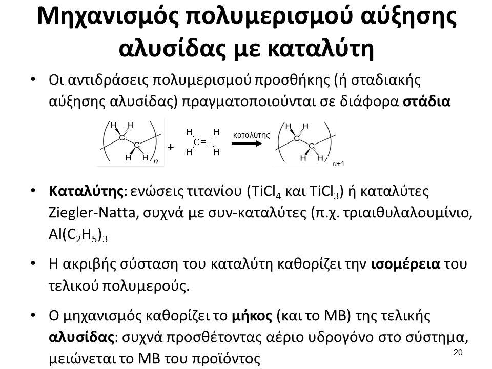 Μηχανισμός πολυμερισμού αύξησης αλυσίδας με καταλύτη Οι αντιδράσεις πολυμερισμού προσθήκης (ή σταδιακής αύξησης αλυσίδας) πραγματοποιούνται σε διάφορα στάδια Καταλύτης: ενώσεις τιτανίου (TiCl 4 και TiCl 3 ) ή καταλύτες Ziegler-Natta, συχνά με συν-καταλύτες (π.χ.