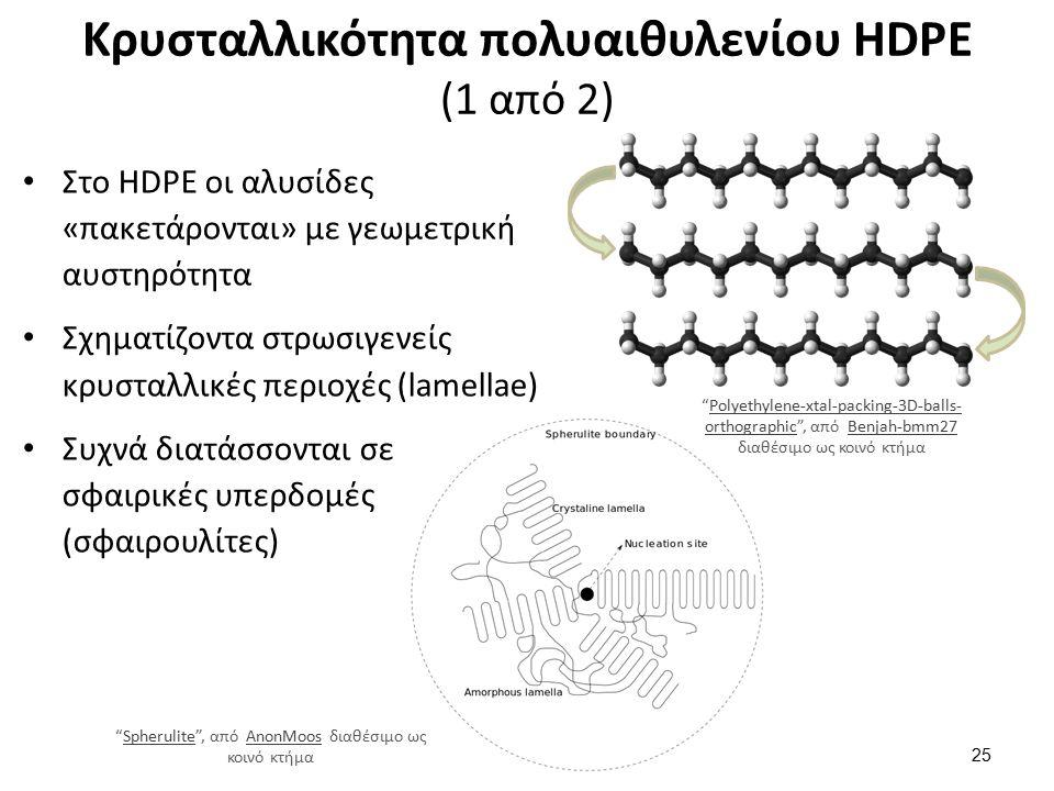 Κρυσταλλικότητα πολυαιθυλενίου HDPE (1 από 2) Στο HDPE οι αλυσίδες «πακετάρονται» με γεωμετρική αυστηρότητα Σχηματίζοντα στρωσιγενείς κρυσταλλικές περιοχές (lamellae) Συχνά διατάσσονται σε σφαιρικές υπερδομές (σφαιρουλίτες) 25 Spherulite , από AnonMoos διαθέσιμο ως κοινό κτήμαSpheruliteAnonMoos Polyethylene-xtal-packing-3D-balls- orthographic , από Benjah-bmm27 διαθέσιμο ως κοινό κτήμαPolyethylene-xtal-packing-3D-balls- orthographicBenjah-bmm27