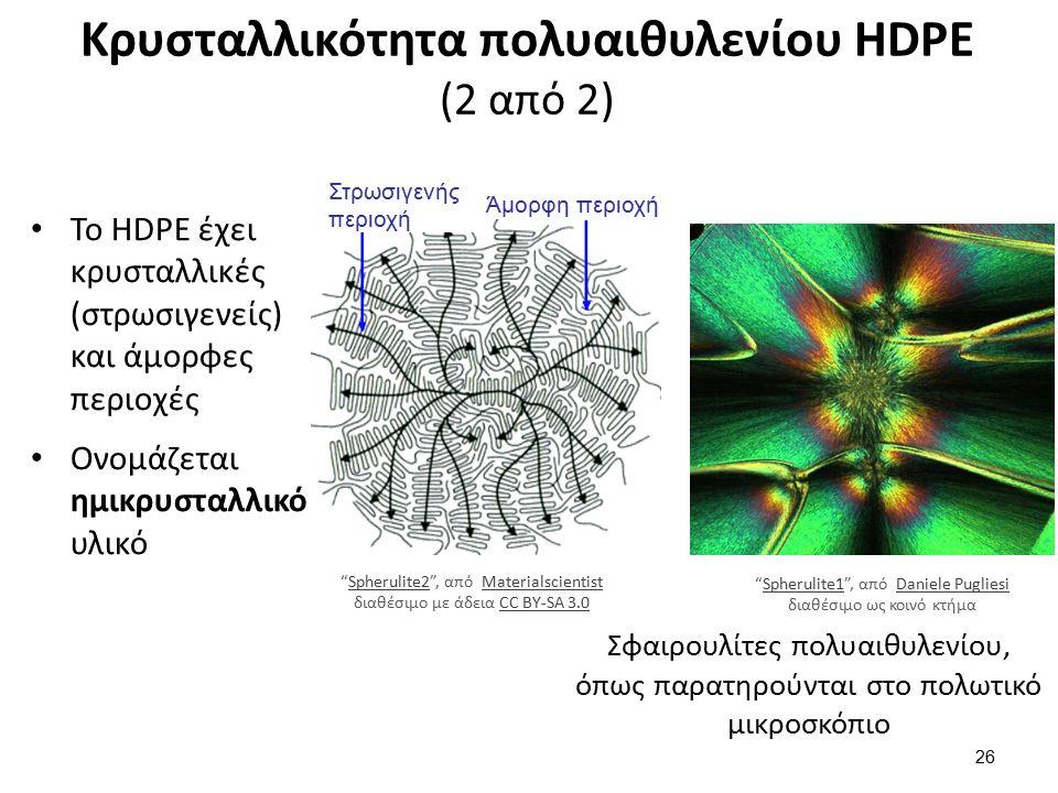 Κρυσταλλικότητα πολυαιθυλενίου HDPE (2 από 2) 26 Άμορφη περιοχή Στρωσιγενής περιοχή Το HDPE έχει κρυσταλλικές (στρωσιγενείς) και άμορφες περιοχές Ονομάζεται ημικρυσταλλικό υλικό Σφαιρουλίτες πολυαιθυλενίου, όπως παρατηρούνται στο πολωτικό μικροσκόπιο Spherulite2 , από Materialscientist διαθέσιμο με άδεια CC BY-SA 3.0Spherulite2MaterialscientistCC BY-SA 3.0 Spherulite1 , από Daniele Pugliesi διαθέσιμο ως κοινό κτήμαSpherulite1Daniele Pugliesi