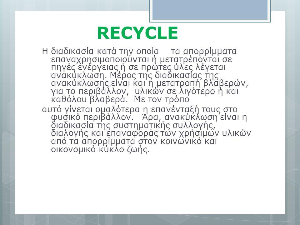 RECYCLE Η διαδικασία κατά την οποία τα απορρίμματα επαναχρησιμοποιούνται ή μετατρέπονται σε πηγές ενέργειας ή σε πρώτες ύλες λέγεται ανακύκλωση.