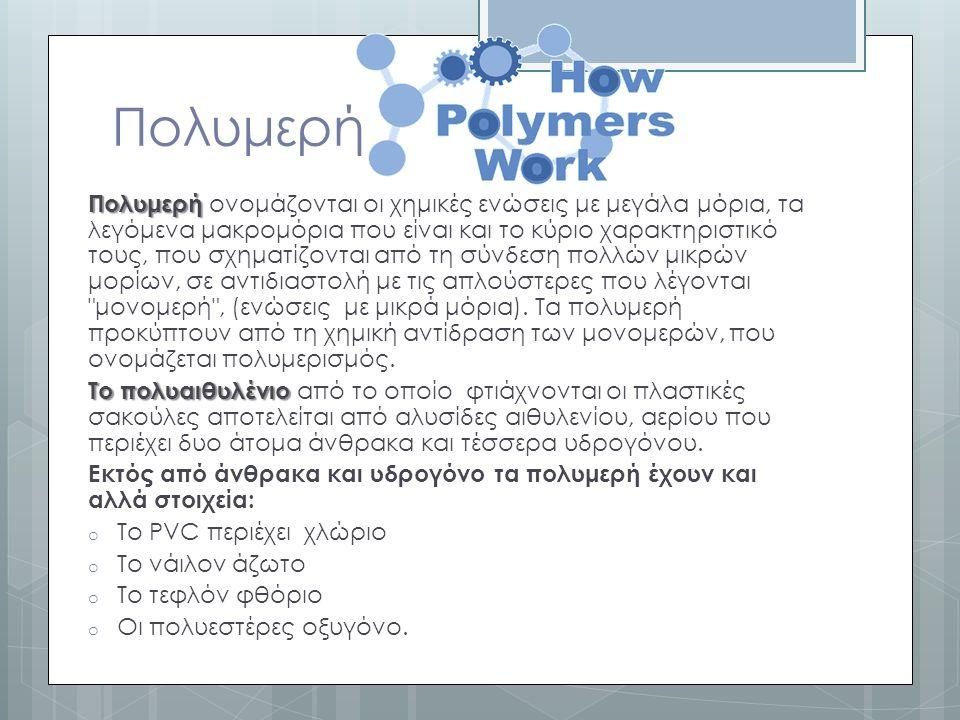 Πολυμερή Πολυμερή Πολυμερή ονομάζονται οι χημικές ενώσεις με μεγάλα μόρια, τα λεγόμενα μακρομόρια που είναι και το κύριο χαρακτηριστικό τους, που σχηματίζονται από τη σύνδεση πολλών μικρών μορίων, σε αντιδιαστολή με τις απλούστερες που λέγονται μονομερή , (ενώσεις με μικρά μόρια).
