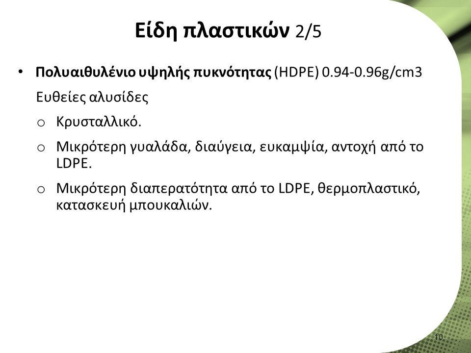 Είδη πλαστικών 2/5 Πολυαιθυλένιο υψηλής πυκνότητας (HDPE) 0.94-0.96g/cm3 Ευθείες αλυσίδες o Κρυσταλλικό.