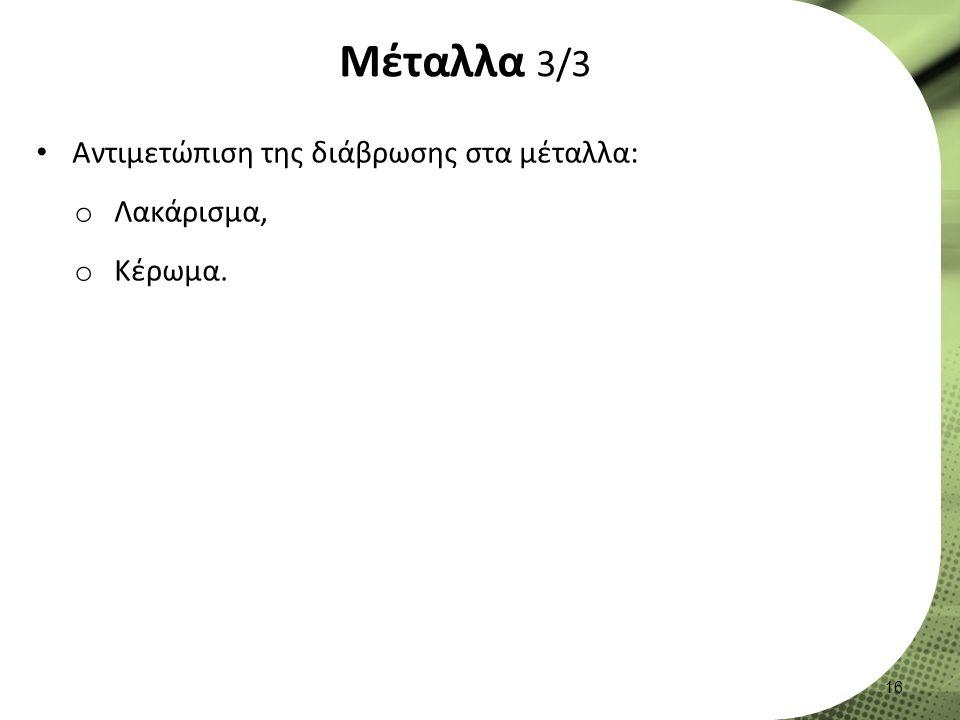 Μέταλλα 3/3 Αντιμετώπιση της διάβρωσης στα μέταλλα: o Λακάρισμα, o Κέρωμα. 16