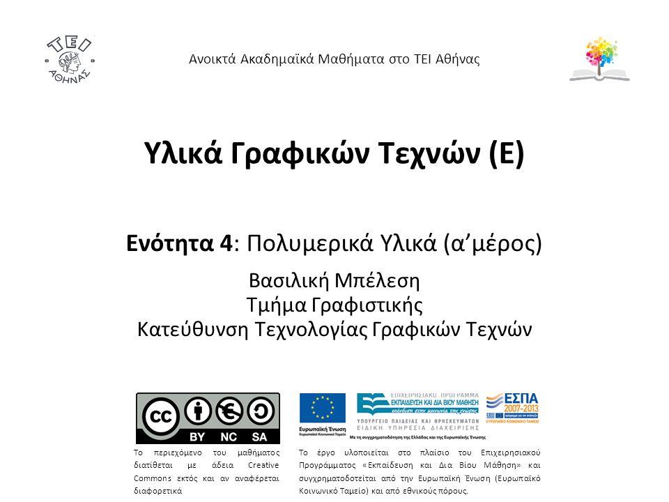 Υλικά Γραφικών Τεχνών (Ε) Ενότητα 4: Πολυμερικά Υλικά (α'μέρος) Βασιλική Μπέλεση Τμήμα Γραφιστικής Κατεύθυνση Τεχνολογίας Γραφικών Τεχνών Ανοικτά Ακαδημαϊκά Μαθήματα στο ΤΕΙ Αθήνας Το περιεχόμενο του μαθήματος διατίθεται με άδεια Creative Commons εκτός και αν αναφέρεται διαφορετικά Το έργο υλοποιείται στο πλαίσιο του Επιχειρησιακού Προγράμματος «Εκπαίδευση και Δια Βίου Μάθηση» και συγχρηματοδοτείται από την Ευρωπαϊκή Ένωση (Ευρωπαϊκό Κοινωνικό Ταμείο) και από εθνικούς πόρους.