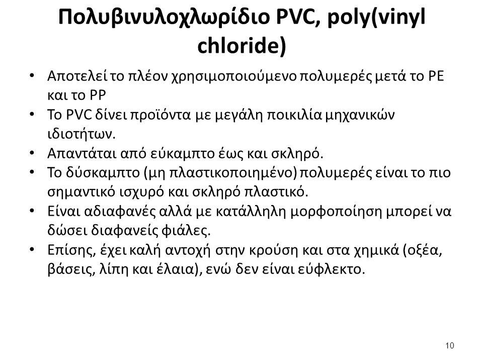 Πολυβινυλοχλωρίδιο PVC, poly(vinyl chloride) Αποτελεί το πλέον χρησιμοποιούμενο πολυμερές μετά το PE και το PP Το PVC δίνει προϊόντα με μεγάλη ποικιλία μηχανικών ιδιοτήτων.