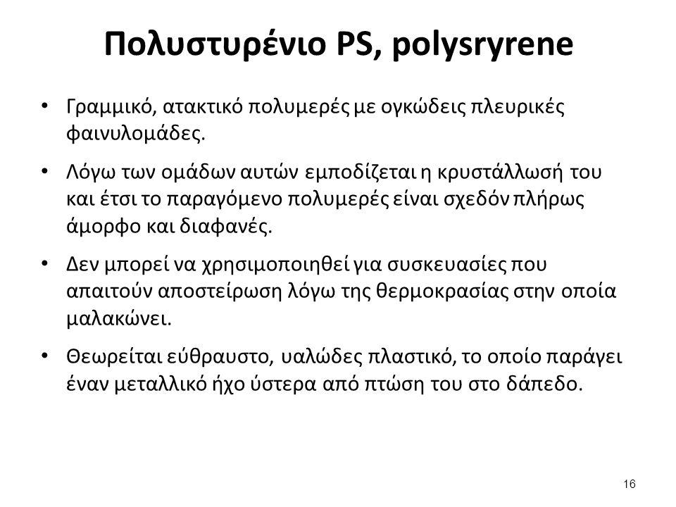 Πολυστυρένιο PS, polysryrene Γραμμικό, ατακτικό πολυμερές με ογκώδεις πλευρικές φαινυλομάδες.