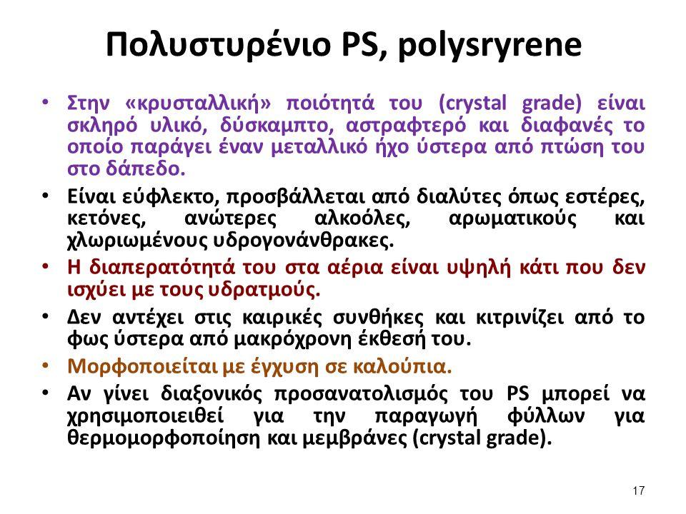 Πολυστυρένιο PS, polysryrene Στην «κρυσταλλική» ποιότητά του (crystal grade) είναι σκληρό υλικό, δύσκαμπτο, αστραφτερό και διαφανές το οποίο παράγει έναν μεταλλικό ήχο ύστερα από πτώση του στο δάπεδο.