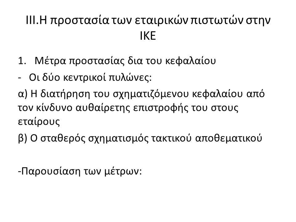ΙΙΙ.Η προστασία των εταιρικών πιστωτών στην ΙΚΕ 1.Μέτρα προστασίας δια του κεφαλαίου -Οι δύο κεντρικοί πυλώνες: α) Η διατήρηση του σχηματιζόμενου κεφαλαίου από τον κίνδυνο αυθαίρετης επιστροφής του στους εταίρους β) Ο σταθερός σχηματισμός τακτικού αποθεματικού -Παρουσίαση των μέτρων:
