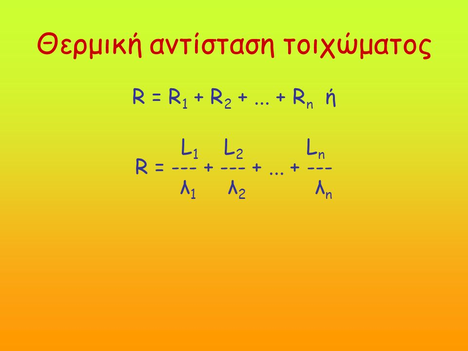 Θερμική αντίσταση τοιχώματος R = R 1 + R 2 +... + R n ή L 1 L 2 L n R = --- + --- +...
