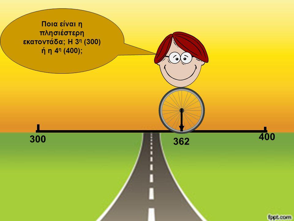 300 400 Ποια είναι η πλησιέστερη εκατοντάδα; Η 3 η (300) ή η 4 η (400); 362
