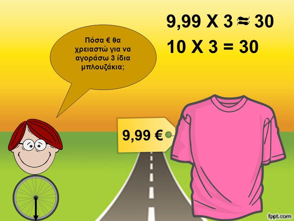 Πόσα € θα χρειαστώ για να αγοράσω 3 ίδια μπλουζάκια; 9,99 € 9,99 Χ 3 10 Χ 3 = 30 30=