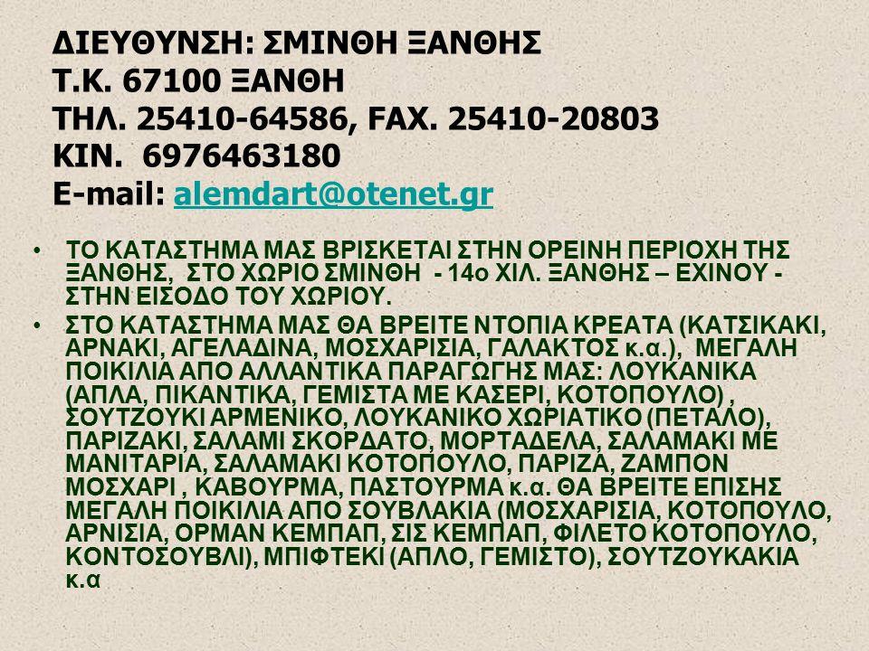 ΔΙΕΥΘΥΝΣΗ: ΣΜΙΝΘΗ ΞΑΝΘΗΣ Τ.Κ. 67100 ΞΑΝΘΗ ΤΗΛ. 25410-64586, FAX. 25410-20803 KIN. 6976463180 E-mail: alemdart@otenet.gralemdart@otenet.gr ΤΟ ΚΑΤΑΣΤΗΜΑ