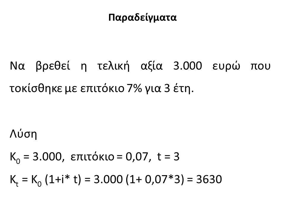 Παραδείγματα Να βρεθεί η τελική αξία 3.000 ευρώ που τοκίσθηκε με επιτόκιο 7% για 3 έτη. Λύση Κ 0 = 3.000, επιτόκιο = 0,07, t = 3 K t = Κ 0 (1+i* t) =