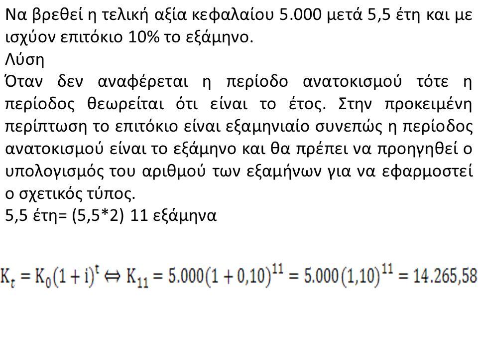 Να βρεθεί η τελική αξία κεφαλαίου 5.000 μετά 5,5 έτη και με ισχύον επιτόκιο 10% το εξάμηνο. Λύση Όταν δεν αναφέρεται η περίοδο ανατοκισμού τότε η περί