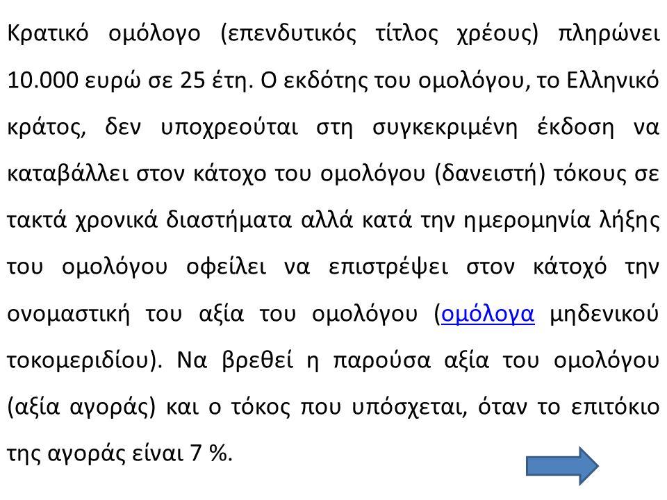 Κρατικό ομόλογο (επενδυτικός τίτλος χρέους) πληρώνει 10.000 ευρώ σε 25 έτη. Ο εκδότης του ομολόγου, το Ελληνικό κράτος, δεν υποχρεούται στη συγκεκριμέ