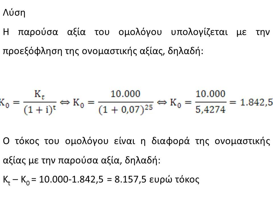 Λύση Η παρούσα αξία του ομολόγου υπολογίζεται με την προεξόφληση της ονομαστικής αξίας, δηλαδή: Ο τόκος του ομολόγου είναι η διαφορά της ονομαστικής αξίας με την παρούσα αξία, δηλαδή: K t – K 0 = 10.000-1.842,5 = 8.157,5 ευρώ τόκος