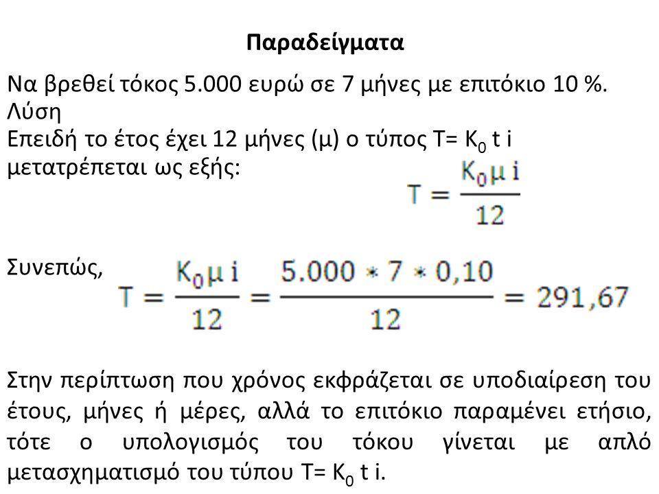 Να βρεθεί τόκος 5.000 ευρώ σε 7 μήνες με επιτόκιο 10 %. Λύση Επειδή το έτος έχει 12 μήνες (μ) ο τύπος Τ= Κ 0 t i μετατρέπεται ως εξής: Συνεπώς, Στην π