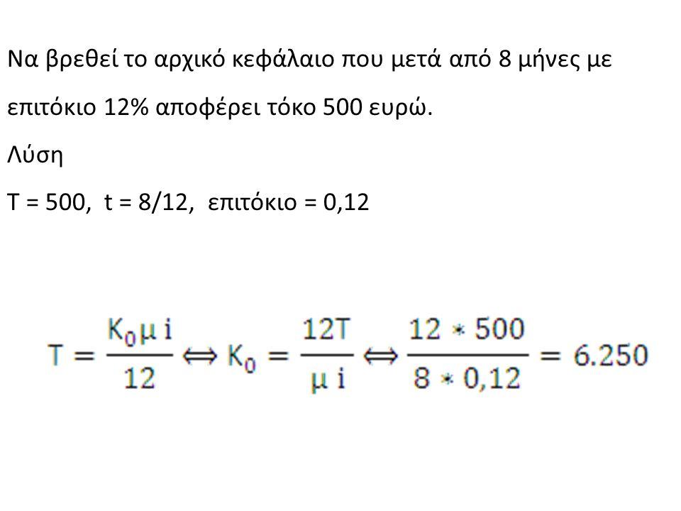 Να βρεθεί το αρχικό κεφάλαιο που μετά από 8 μήνες με επιτόκιο 12% αποφέρει τόκο 500 ευρώ. Λύση Τ = 500, t = 8/12, επιτόκιο = 0,12