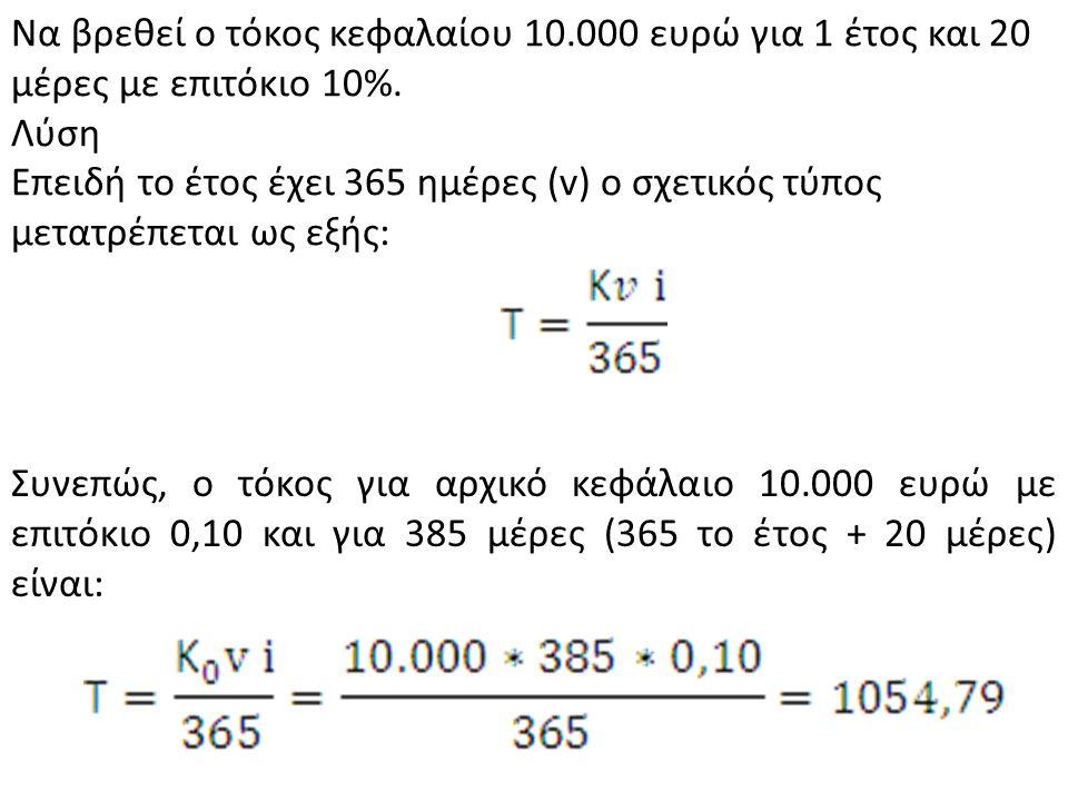 Να βρεθεί ο τόκος κεφαλαίου 10.000 ευρώ για 1 έτος και 20 μέρες με επιτόκιο 10%. Λύση Επειδή το έτος έχει 365 ημέρες (v) ο σχετικός τύπος μετατρέπεται