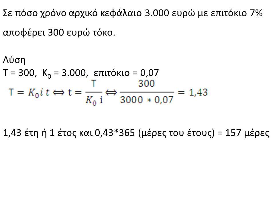 Σε πόσο χρόνο αρχικό κεφάλαιο 3.000 ευρώ με επιτόκιο 7% αποφέρει 300 ευρώ τόκο. Λύση Τ = 300, Κ 0 = 3.000, επιτόκιο = 0,07 1,43 έτη ή 1 έτος και 0,43*