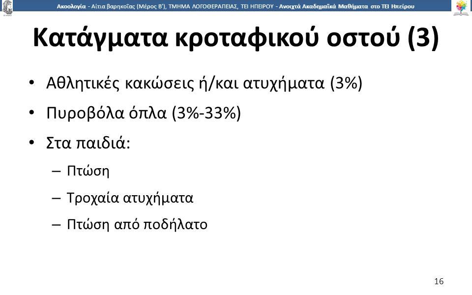 1616 Ακοολογία - Αίτια βαρηκοΐας (Μέρος Β'), ΤΜΗΜΑ ΛΟΓΟΘΕΡΑΠΕΙΑΣ, ΤΕΙ ΗΠΕΙΡΟΥ - Ανοιχτά Ακαδημαϊκά Μαθήματα στο ΤΕΙ Ηπείρου Κατάγματα κροταφικού οστού (3) Αθλητικές κακώσεις ή/και ατυχήματα (3%) Πυροβόλα όπλα (3%-33%) Στα παιδιά: – Πτώση – Τροχαία ατυχήματα – Πτώση από ποδήλατο 16