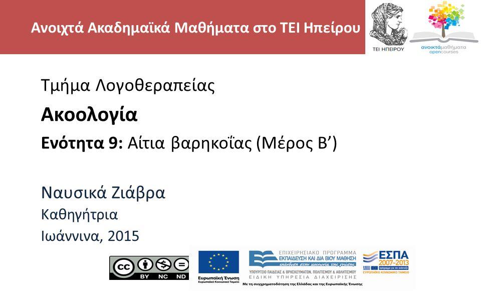 2 Τμήμα Λογοθεραπείας Ακοολογία Ενότητα 9: Αίτια βαρηκοΐας (Μέρος Β') Ναυσικά Ζιάβρα Καθηγήτρια Ιωάννινα, 2015 Ανοιχτά Ακαδημαϊκά Μαθήματα στο ΤΕΙ Ηπείρου