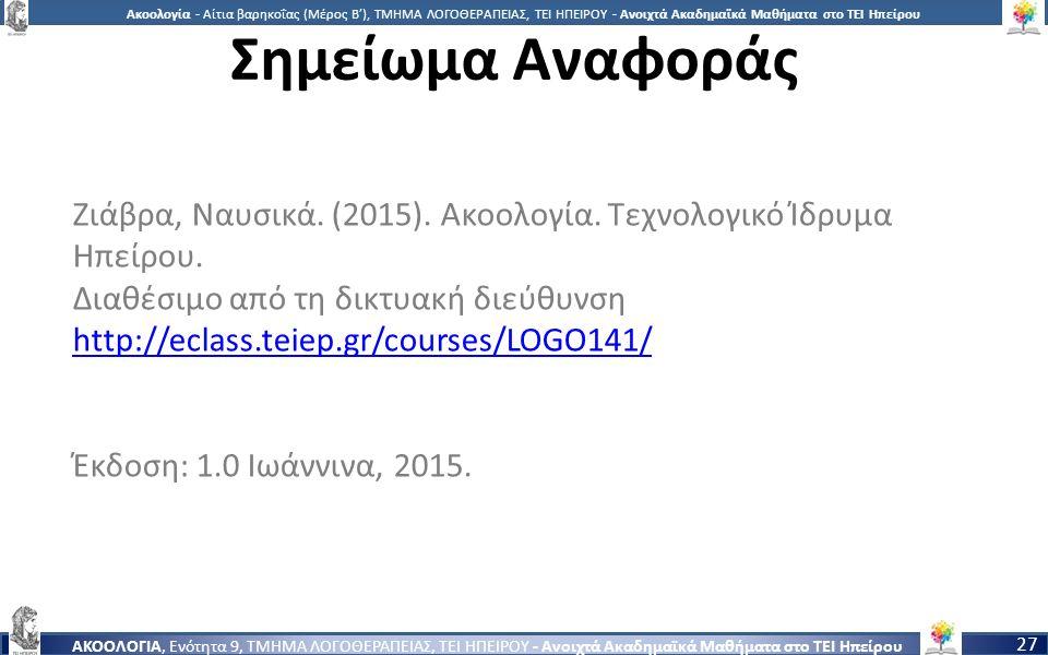 2727 Ακοολογία - Αίτια βαρηκοΐας (Μέρος Β'), ΤΜΗΜΑ ΛΟΓΟΘΕΡΑΠΕΙΑΣ, ΤΕΙ ΗΠΕΙΡΟΥ - Ανοιχτά Ακαδημαϊκά Μαθήματα στο ΤΕΙ Ηπείρου ΑΚΟΟΛΟΓΙΑ, Ενότητα 9, ΤΜΗΜΑ ΛΟΓΟΘΕΡΑΠΕΙΑΣ, ΤΕΙ ΗΠΕΙΡΟΥ - Ανοιχτά Ακαδημαϊκά Μαθήματα στο ΤΕΙ Ηπείρου 27 Σημείωμα Αναφοράς Ζιάβρα, Ναυσικά.