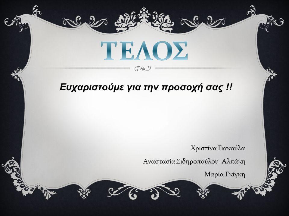 Ευχαριστούμε για την προσοχή σας !! Χριστίνα Γιακούλα Αναστασία Σιδηροπούλου - Αλπάκη Μαρία Γκίγκη