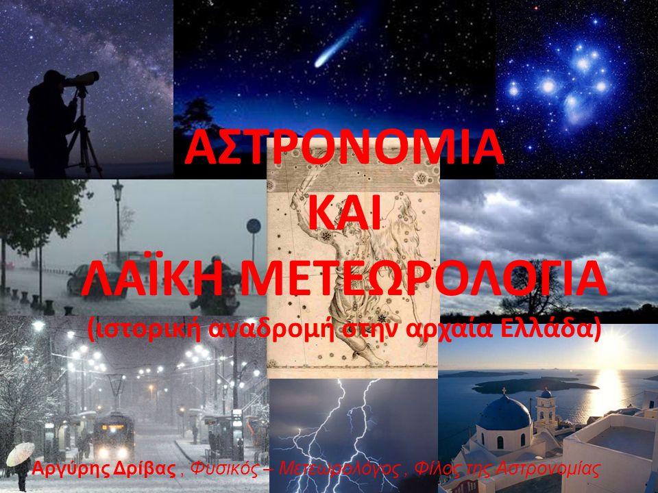 ΑΣΤΡΟΝΟΜΙΑ ΚΑΙ ΛΑΪΚΗ ΜΕΤΕΩΡΟΛΟΓΙΑ (ιστορική αναδρομή στην αρχαία Ελλάδα) Αργύρης Δρίβας, Φυσικός – Μετεωρολόγος, Φίλος της Αστρονομίας