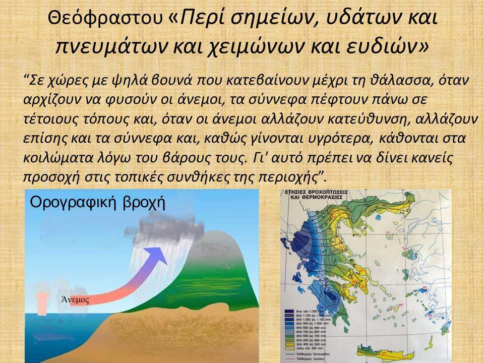 Θεόφραστου «Περί σημείων, υδάτων και πνευμάτων και χειμώνων και ευδιών» Σε χώρες με ψηλά βουνά που κατεβαίνουν μέχρι τη θάλασσα, όταν αρχίζουν να φυσούν οι άνεμοι, τα σύννεφα πέφτουν πάνω σε τέτοιους τόπους και, όταν οι άνεμοι αλλάζουν κατεύθυνση, αλλάζουν επίσης και τα σύννεφα και, καθώς γίνονται υγρότερα, κάθονται στα κοιλώματα λόγω του βάρους τους.